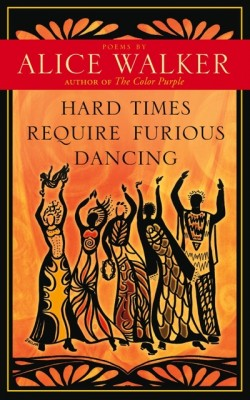 Hard Times Require Furious Dancing - Alice Walker