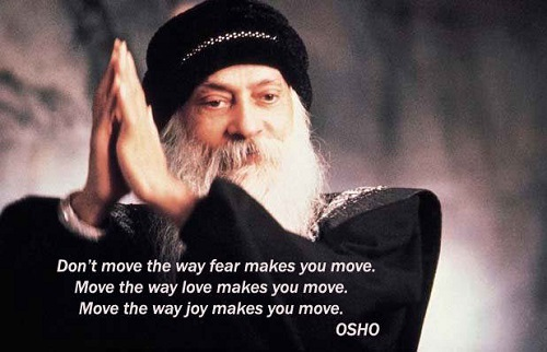 Don't move the way fear makes you move. Move the way love makes you move. Move the way joy makes you move. OSHO - Inspiration Osho Quote on Fear